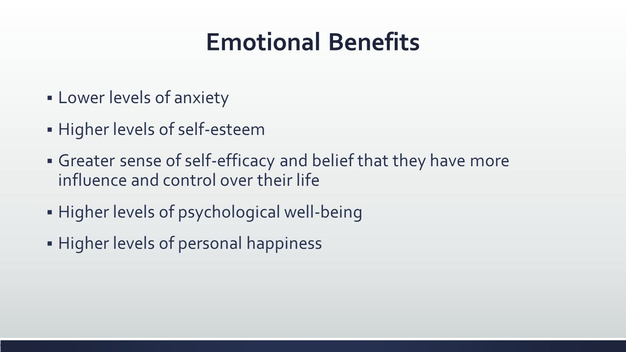 Emotional Benefits Lower levels of anxiety Higher levels of self-esteem Greater sense of self-efficacy and belief that they have more influence and co