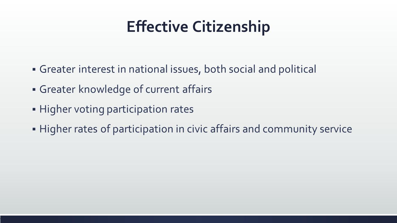 Effective Citizenship Greater interest in national issues, both social and political Greater knowledge of current affairs Higher voting participation