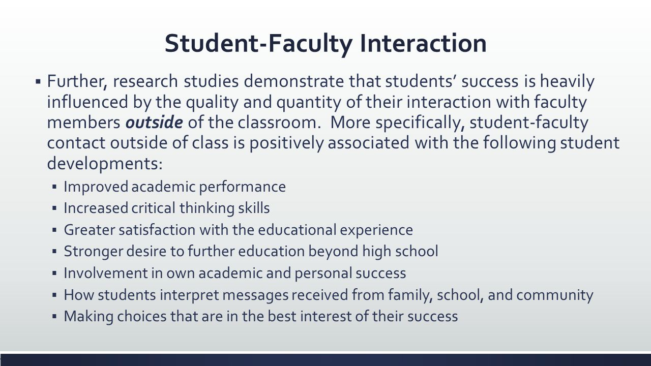 Student-Faculty Interaction Further, research studies demonstrate that students success is heavily influenced by the quality and quantity of their int
