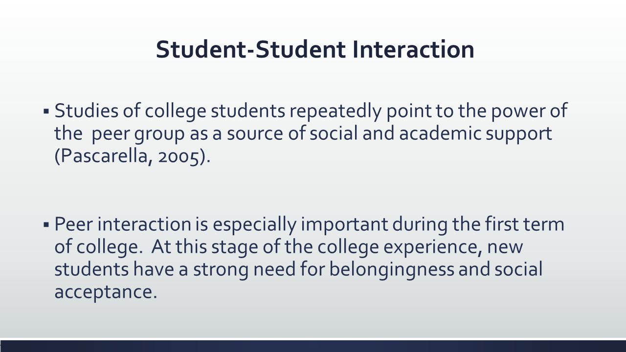 Student-Student Interaction Studies of college students repeatedly point to the power of the peer group as a source of social and academic support (Pa
