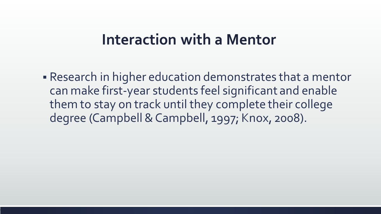 Interaction with a Mentor Research in higher education demonstrates that a mentor can make first-year students feel significant and enable them to sta