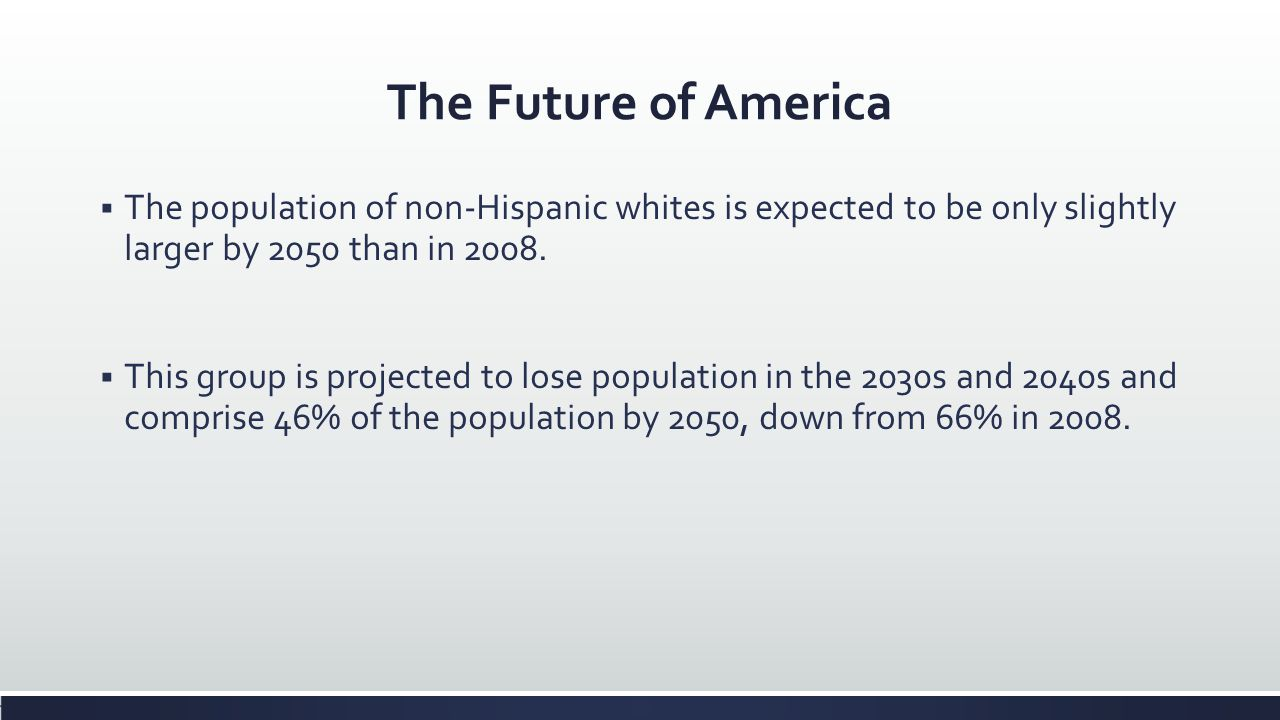 The Future of America The population of non-Hispanic whites is expected to be only slightly larger by 2050 than in 2008. This group is projected to lo