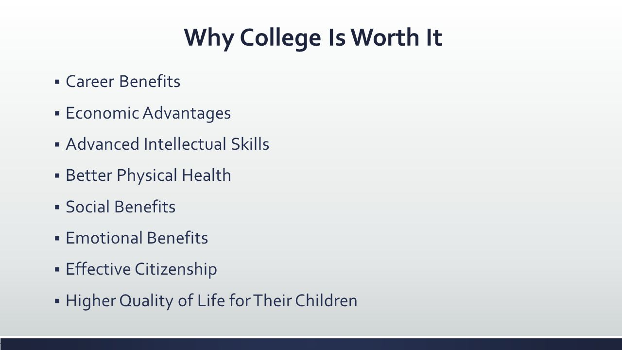 Why College Is Worth It Career Benefits Economic Advantages Advanced Intellectual Skills Better Physical Health Social Benefits Emotional Benefits Eff