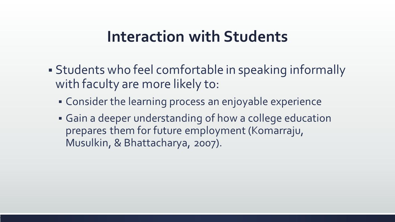 Interaction with Students Students who feel comfortable in speaking informally with faculty are more likely to: Consider the learning process an enjoy