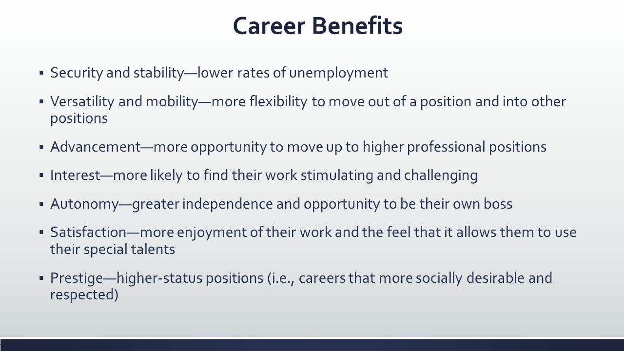 Career Benefits Security and stabilitylower rates of unemployment Versatility and mobilitymore flexibility to move out of a position and into other po