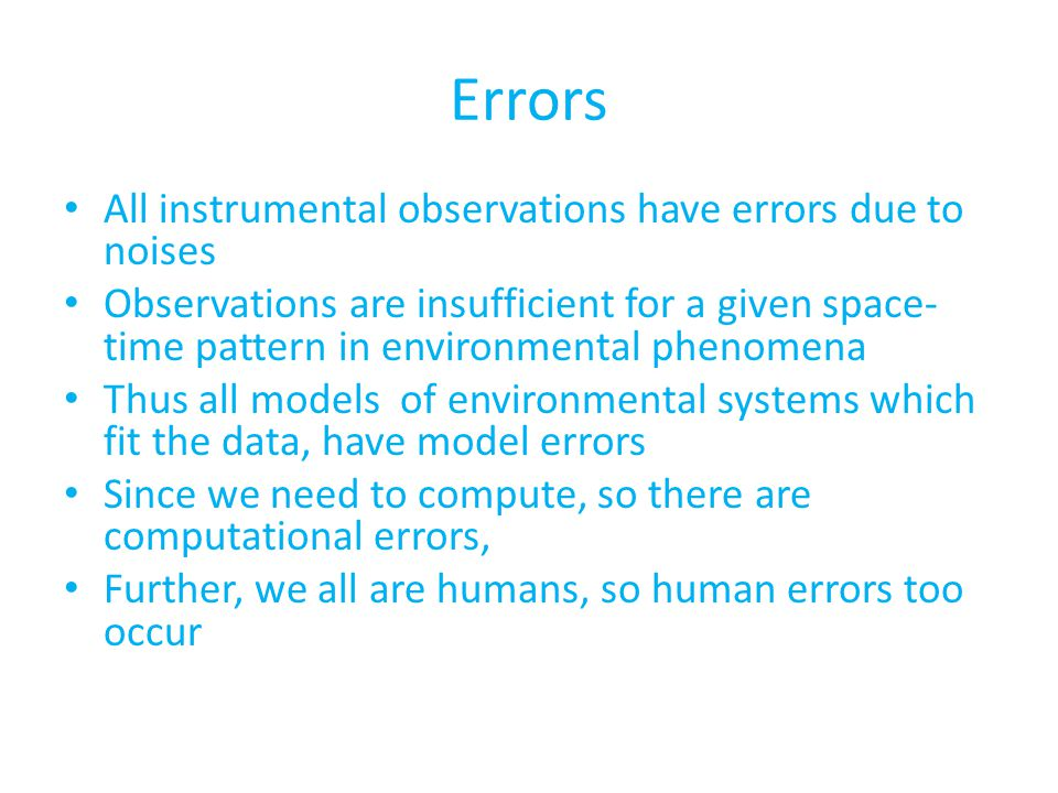 Errors All instrumental observations have errors due to noises Observations are insufficient for a given space- time pattern in environmental phenomena Thus all models of environmental systems which fit the data, have model errors Since we need to compute, so there are computational errors, Further, we all are humans, so human errors too occur