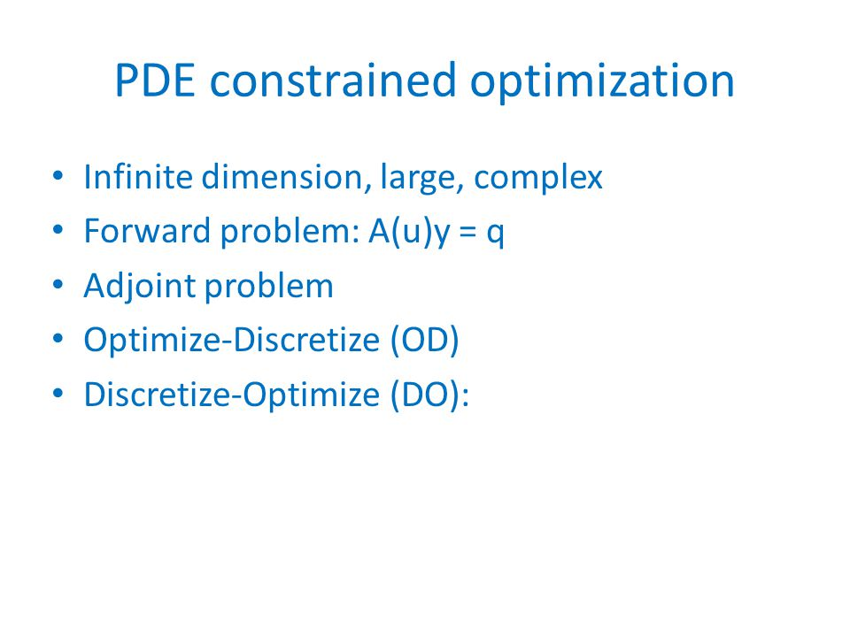 PDE constrained optimization Infinite dimension, large, complex Forward problem: A(u)y = q Adjoint problem Optimize-Discretize (OD) Discretize-Optimize (DO):