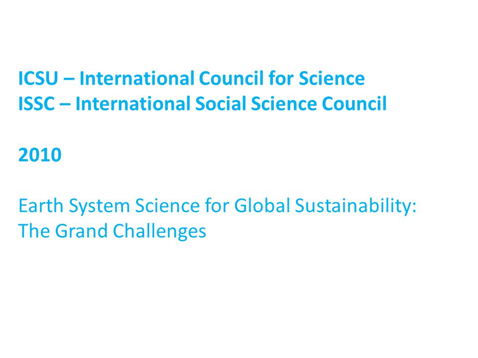 ICSU – International Council for Science ISSC – International Social Science Council 2010 Earth System Science for Global Sustainability: The Grand Challenges