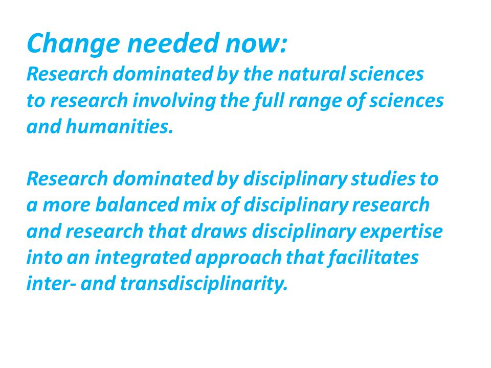 Change needed now: Research dominated by the natural sciences to research involving the full range of sciences and humanities.