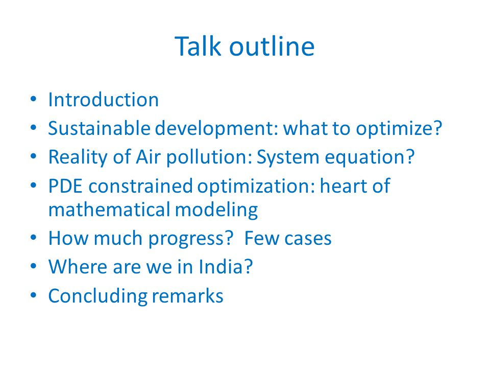 Talk outline Introduction Sustainable development: what to optimize? Reality of Air pollution: System equation? PDE constrained optimization: heart of