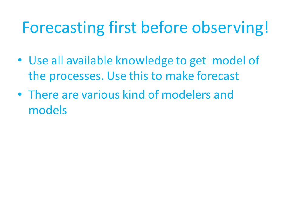 Forecasting first before observing. Use all available knowledge to get model of the processes.