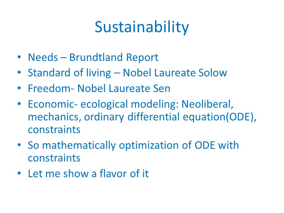 Sustainability Needs – Brundtland Report Standard of living – Nobel Laureate Solow Freedom- Nobel Laureate Sen Economic- ecological modeling: Neoliberal, mechanics, ordinary differential equation(ODE), constraints So mathematically optimization of ODE with constraints Let me show a flavor of it