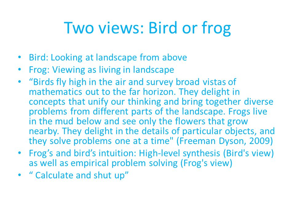 Two views: Bird or frog Bird: Looking at landscape from above Frog: Viewing as living in landscape Birds fly high in the air and survey broad vistas o
