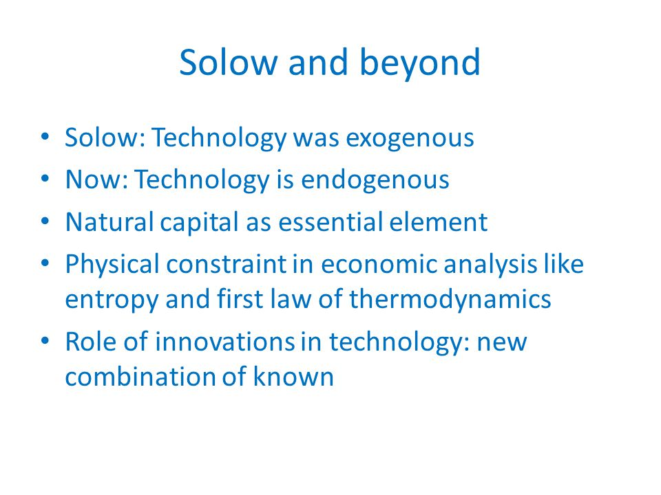 Solow and beyond Solow: Technology was exogenous Now: Technology is endogenous Natural capital as essential element Physical constraint in economic analysis like entropy and first law of thermodynamics Role of innovations in technology: new combination of known