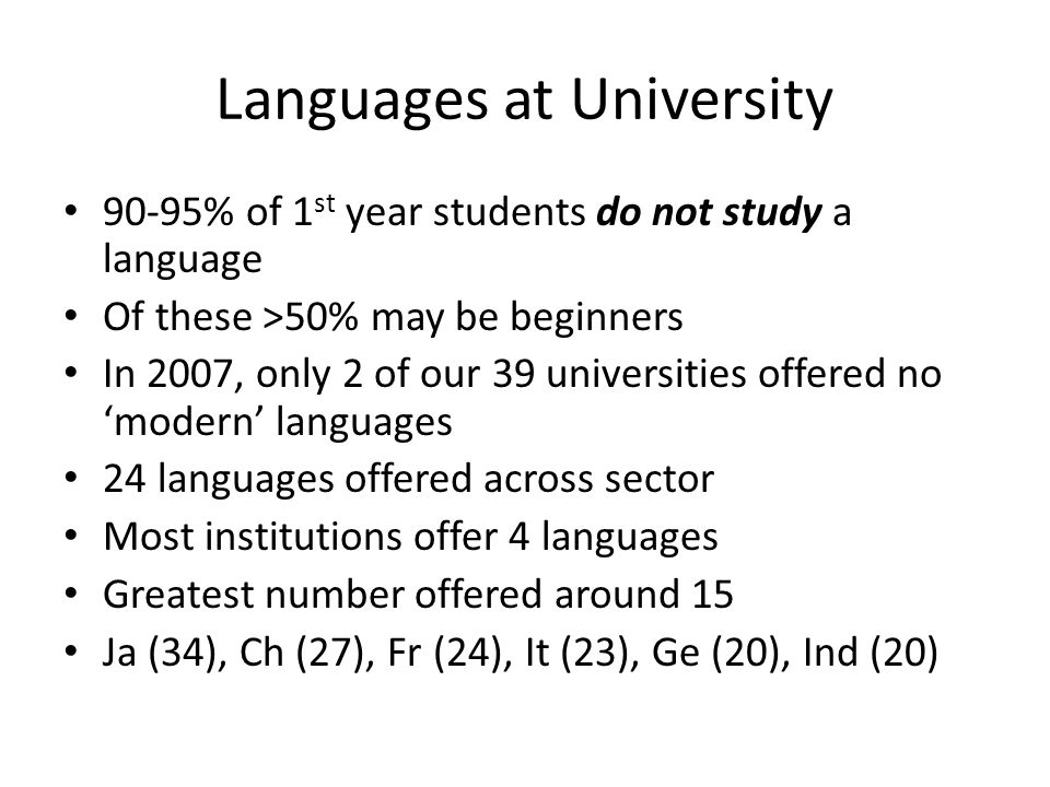 Languages at University 90-95% of 1 st year students do not study a language Of these >50% may be beginners In 2007, only 2 of our 39 universities off