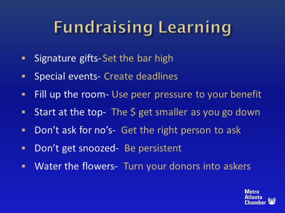 Signature gifts-Set the bar high Special events- Create deadlines Fill up the room- Use peer pressure to your benefit Start at the top- The $ get smaller as you go down Dont ask for nos- Get the right person to ask Dont get snoozed- Be persistent Water the flowers- Turn your donors into askers