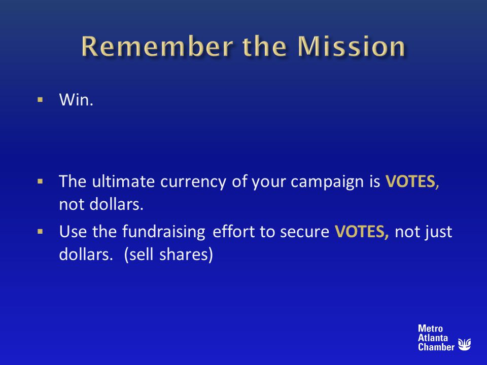 Win. The ultimate currency of your campaign is VOTES, not dollars.