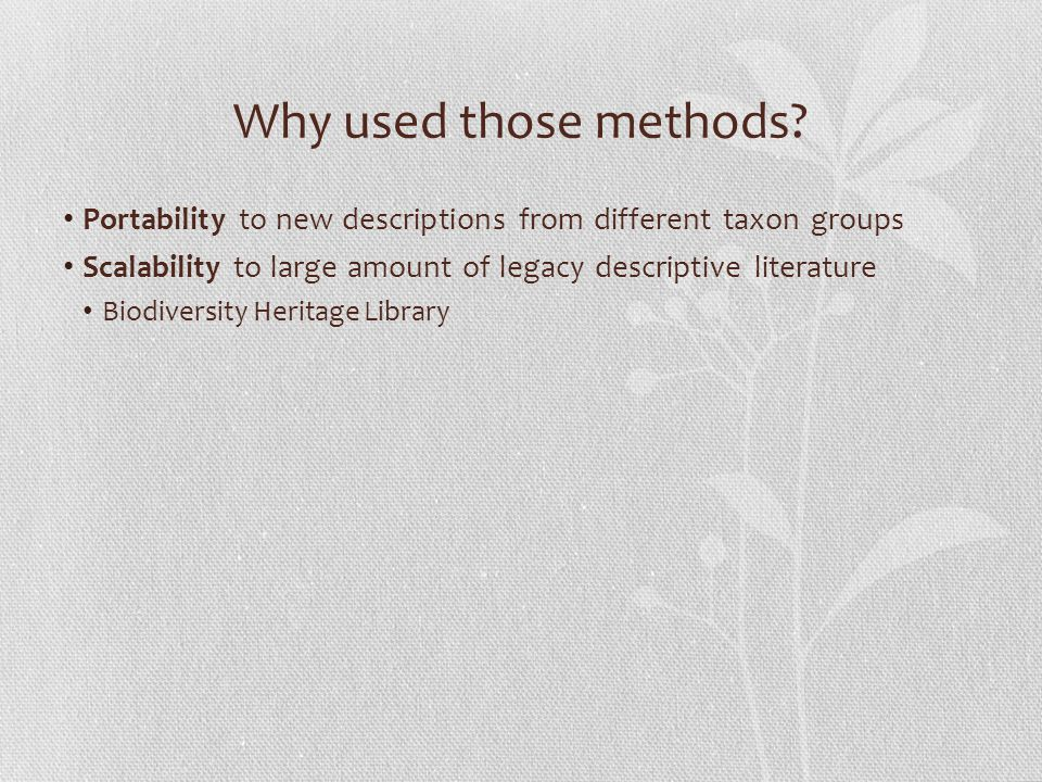 Why used those methods? Portability to new descriptions from different taxon groups Scalability to large amount of legacy descriptive literature Biodi