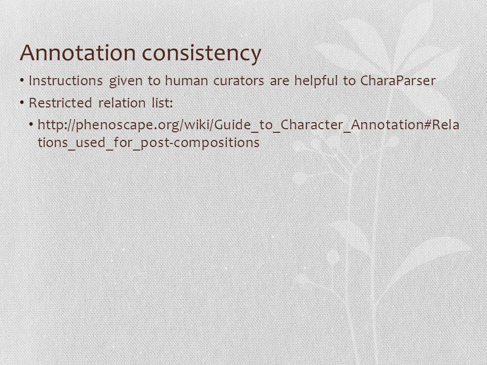 Annotation consistency Instructions given to human curators are helpful to CharaParser Restricted relation list: http://phenoscape.org/wiki/Guide_to_Character_Annotation#Rela tions_used_for_post-compositions
