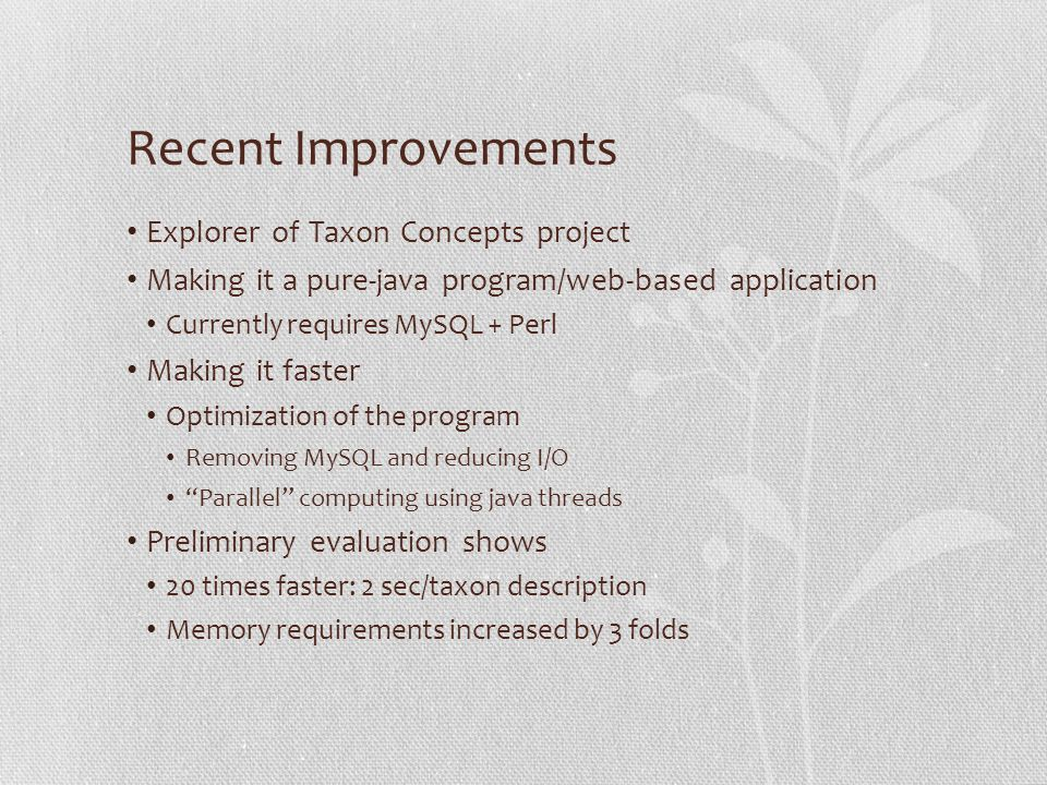 Recent Improvements Explorer of Taxon Concepts project Making it a pure-java program/web-based application Currently requires MySQL + Perl Making it faster Optimization of the program Removing MySQL and reducing I/O Parallel computing using java threads Preliminary evaluation shows 20 times faster: 2 sec/taxon description Memory requirements increased by 3 folds
