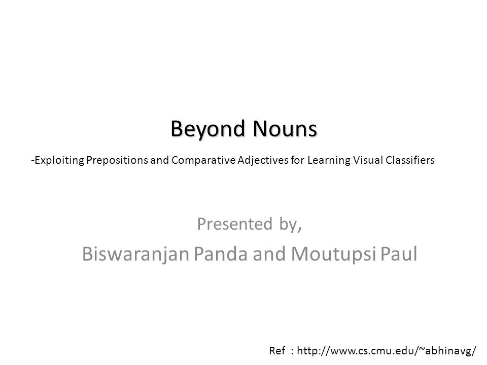 Presented by, Biswaranjan Panda and Moutupsi Paul Beyond Nouns -Exploiting Prepositions and Comparative Adjectives for Learning Visual Classifiers Ref