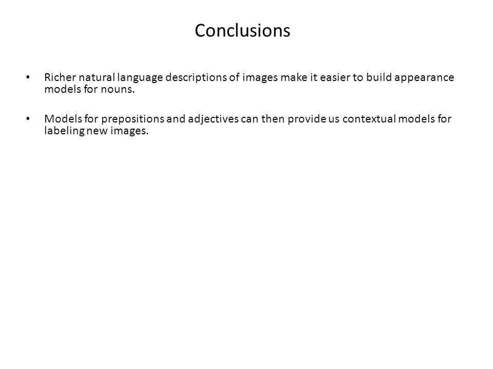 Conclusions Richer natural language descriptions of images make it easier to build appearance models for nouns. Models for prepositions and adjectives
