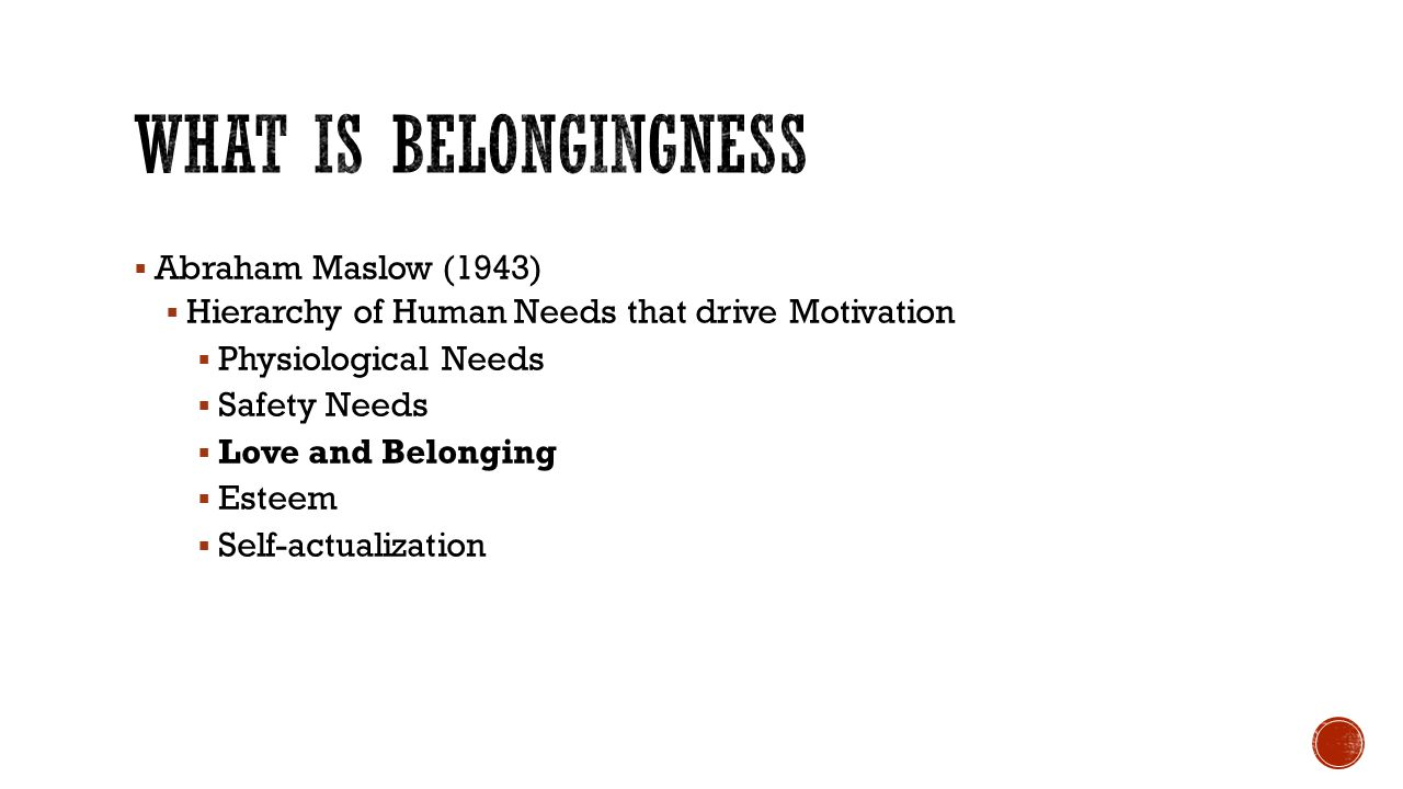 Roy Baumeister and Mark Leary (1995) the need to belong is a fundamental human motivation…more precisely, the belongingness hypothesis is that human beings have a pervasive drive to form and maintain at least minimum quantity of lasting, positive, and significant interpersonal relationships (Baumeister and Leary, P.