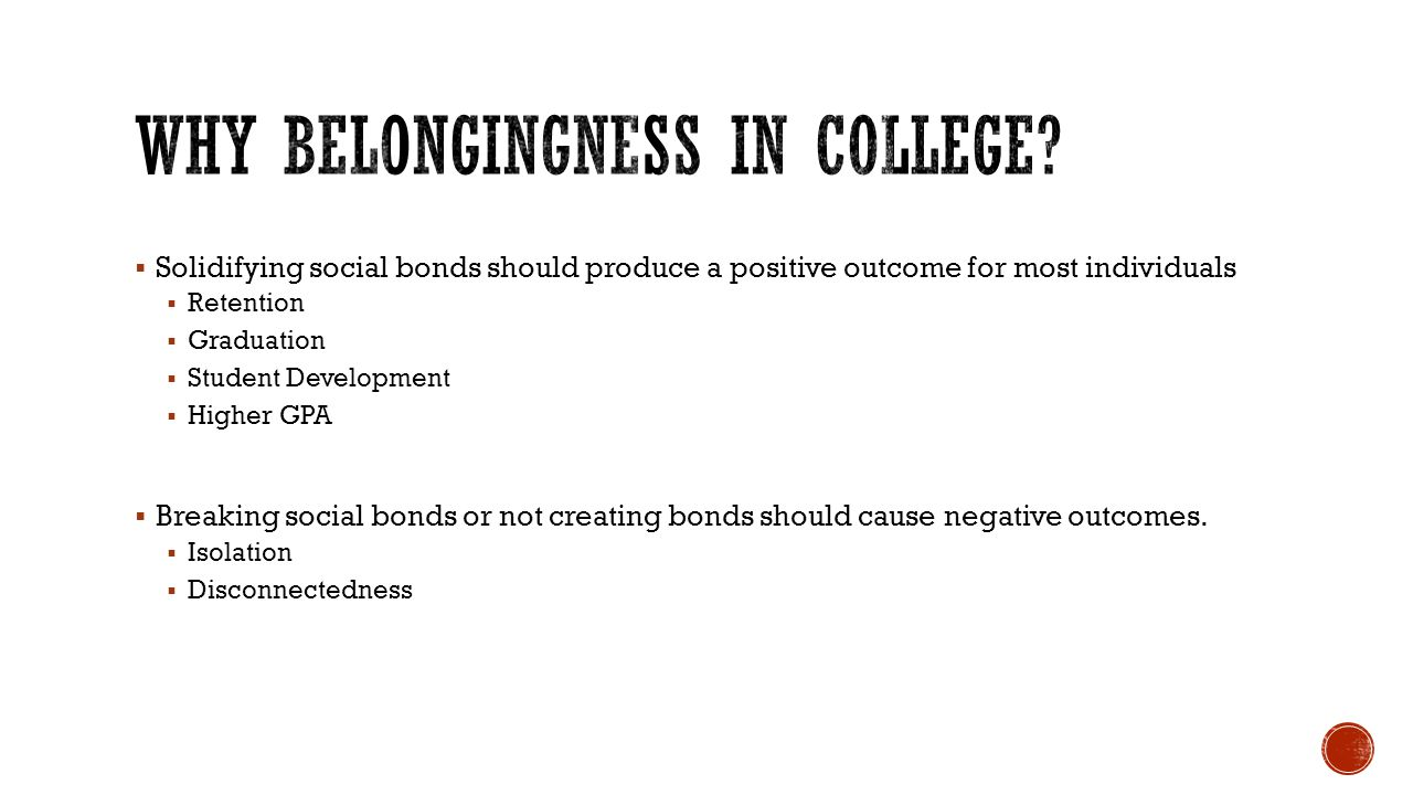 Solidifying social bonds should produce a positive outcome for most individuals Retention Graduation Student Development Higher GPA Breaking social bonds or not creating bonds should cause negative outcomes.