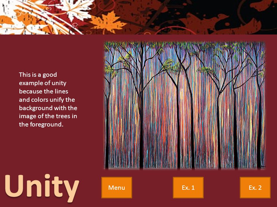 Ex. 2Ex. 1Menu This is a good example of unity because the lines and colors unify the background with the image of the trees in the foreground.