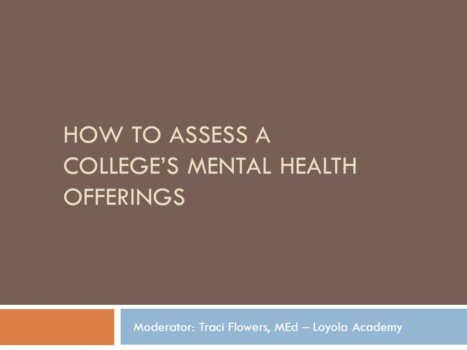 HOW TO ASSESS A COLLEGES MENTAL HEALTH OFFERINGS Moderator: Traci Flowers, MEd – Loyola Academy
