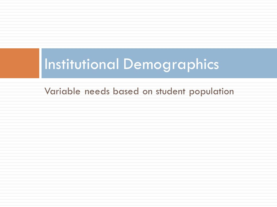 Variable needs based on student population Institutional Demographics