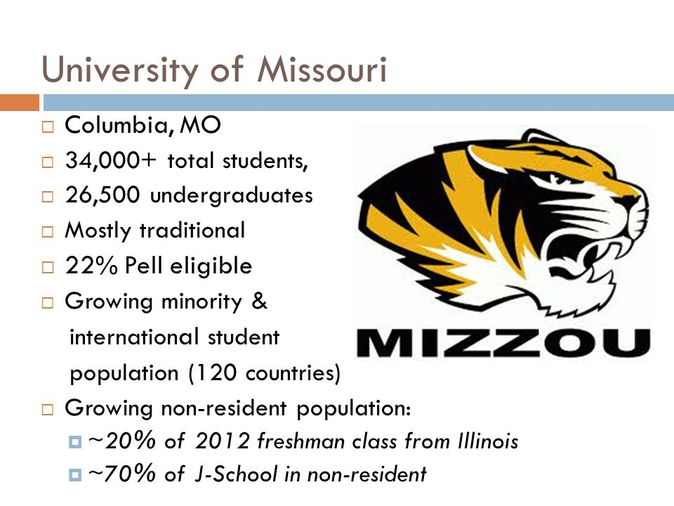 University of Missouri Columbia, MO 34,000+ total students, 26,500 undergraduates Mostly traditional 22% Pell eligible Growing minority & internation al student population (120 countries) Growing non-resident population: ~20% of 2012 freshman class from Illinois ~70% of J-School in non-resident