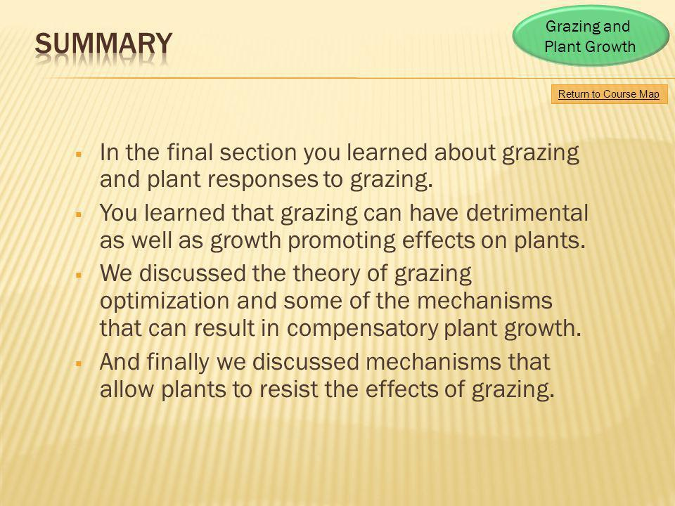 Return to Course Map Grazing and Plant Growth In the final section you learned about grazing and plant responses to grazing. You learned that grazing