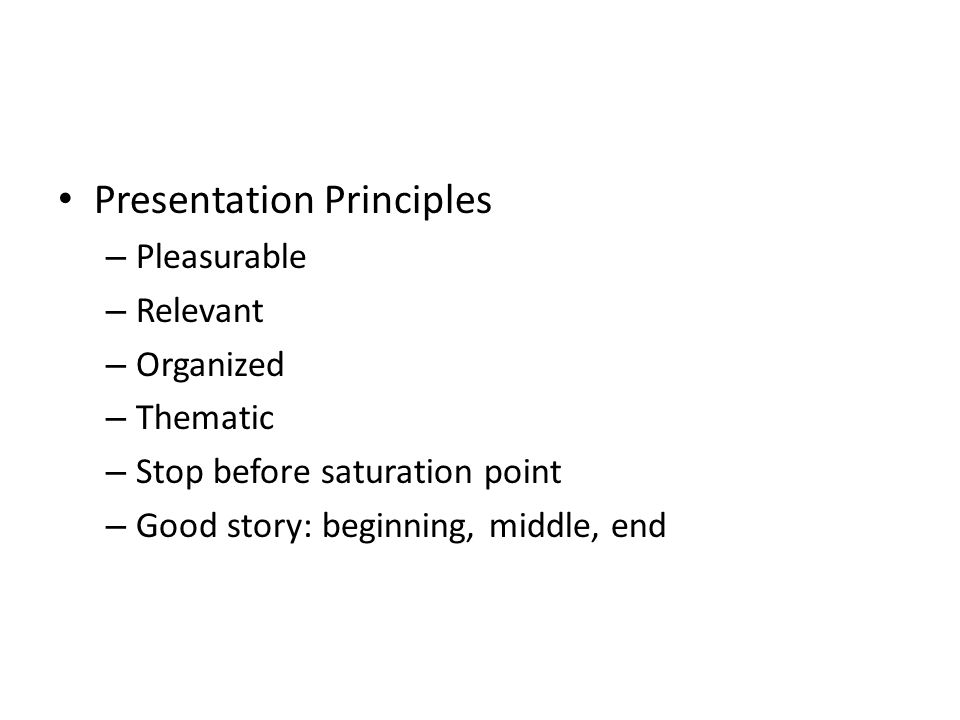 Presentation Principles – Pleasurable – Relevant – Organized – Thematic – Stop before saturation point – Good story: beginning, middle, end