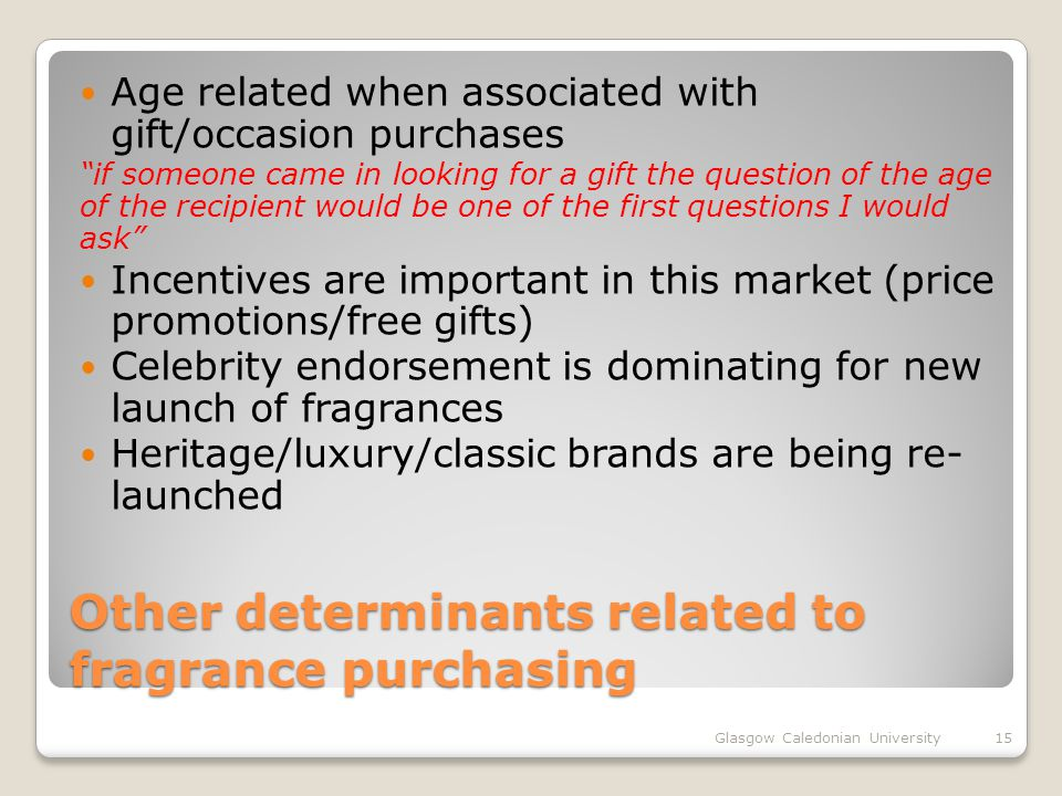 Other determinants related to fragrance purchasing Age related when associated with gift/occasion purchases if someone came in looking for a gift the question of the age of the recipient would be one of the first questions I would ask Incentives are important in this market (price promotions/free gifts) Celebrity endorsement is dominating for new launch of fragrances Heritage/luxury/classic brands are being re- launched Glasgow Caledonian University15