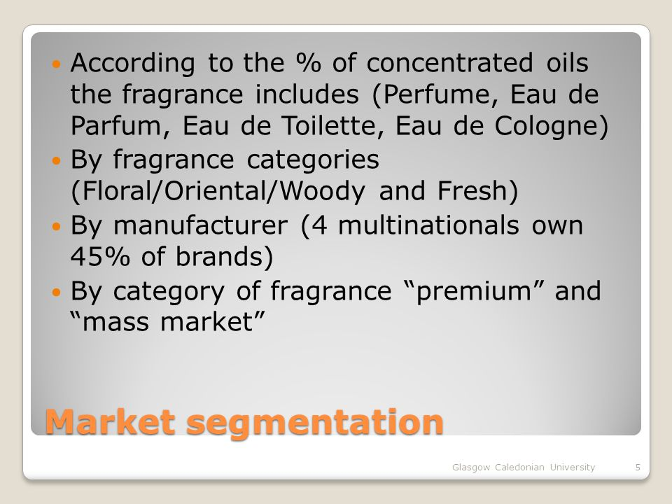 Market segmentation According to the % of concentrated oils the fragrance includes (Perfume, Eau de Parfum, Eau de Toilette, Eau de Cologne) By fragrance categories (Floral/Oriental/Woody and Fresh) By manufacturer (4 multinationals own 45% of brands) By category of fragrance premium and mass market Glasgow Caledonian University5