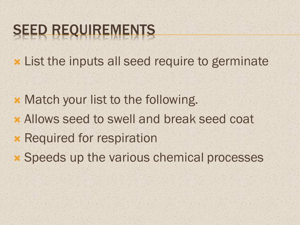 List the inputs all seed require to germinate Match your list to the following. Allows seed to swell and break seed coat Required for respiration Spee