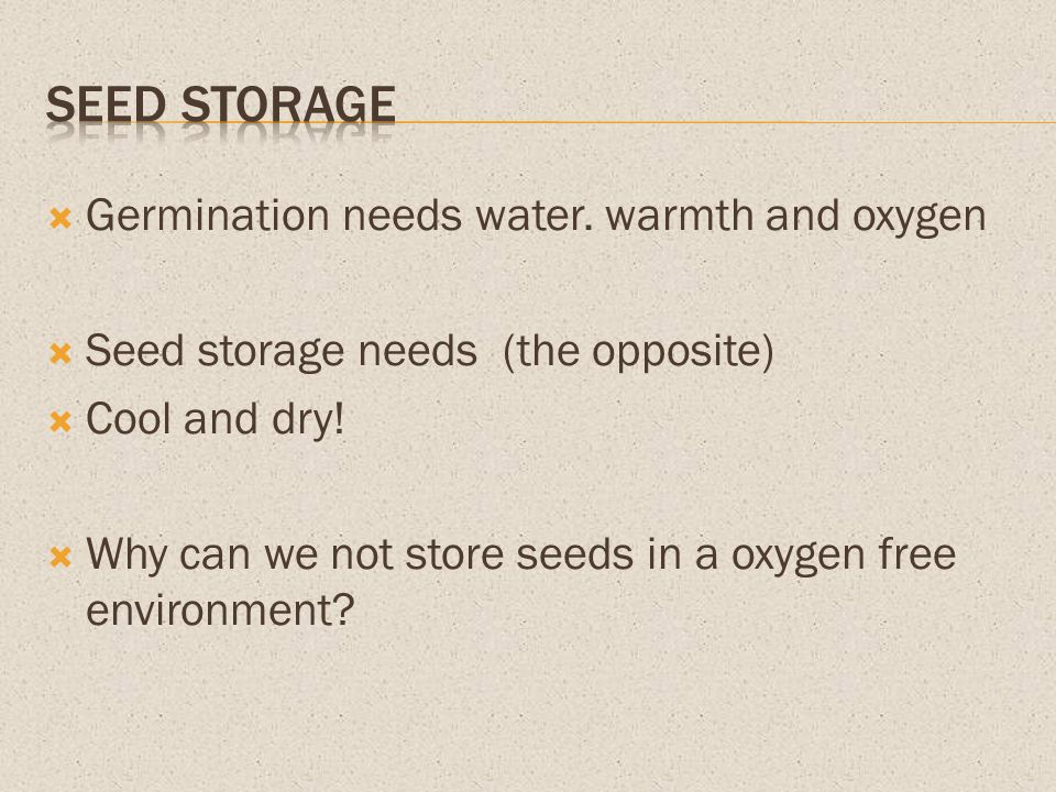 Germination needs water. warmth and oxygen Seed storage needs (the opposite) Cool and dry! Why can we not store seeds in a oxygen free environment?