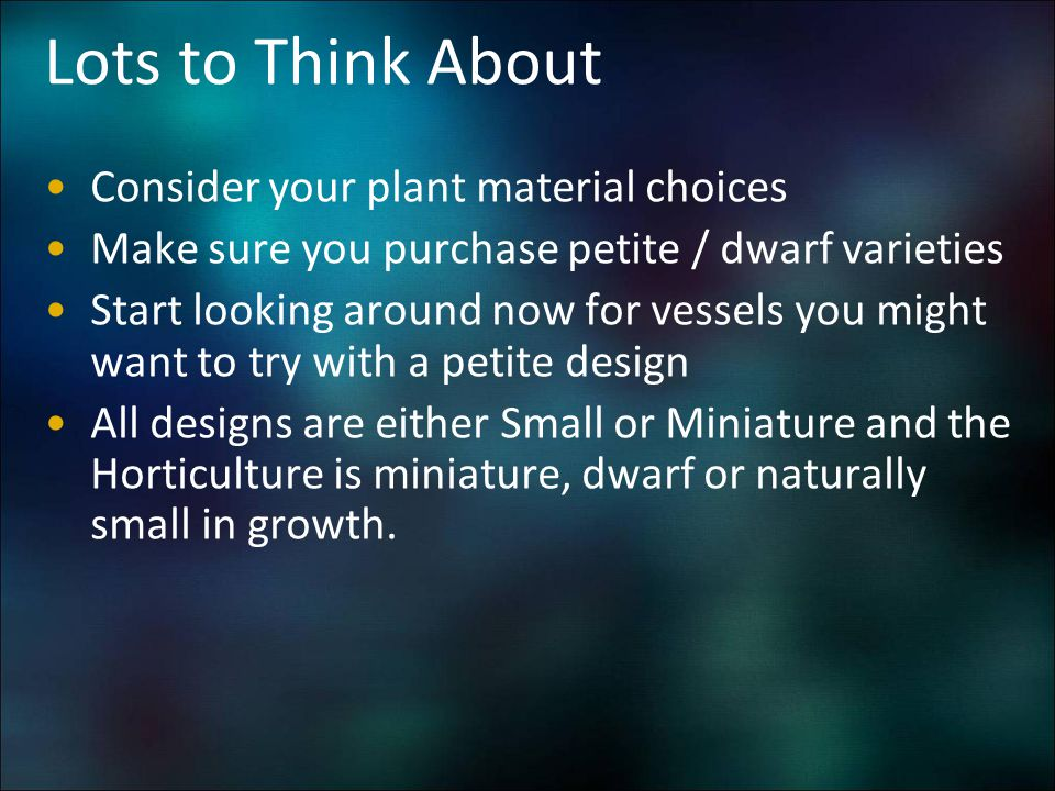 Lots to Think About Consider your plant material choices Make sure you purchase petite / dwarf varieties Start looking around now for vessels you migh