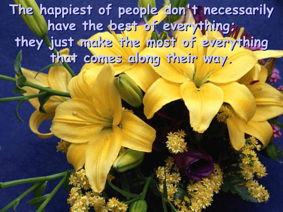 Happiness lies for those who cry, those who hurt, those who have searched, and those who tried, for only they can appreciate the importance of people who have touched their lives.