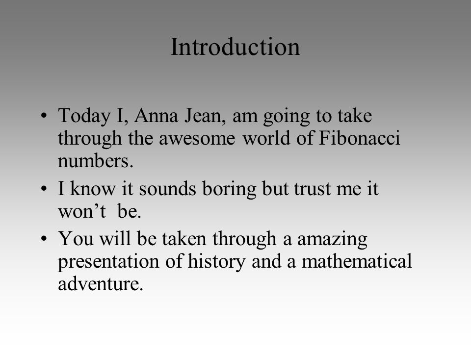 Introduction Today I, Anna Jean, am going to take through the awesome world of Fibonacci numbers.
