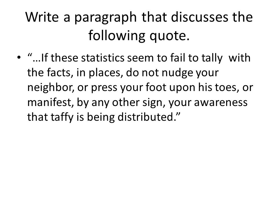 Write a paragraph that discusses the following quote. …If these statistics seem to fail to tally with the facts, in places, do not nudge your neighbor