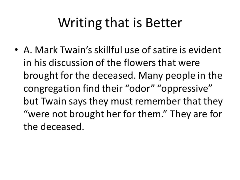 Writing that is Better A. Mark Twains skillful use of satire is evident in his discussion of the flowers that were brought for the deceased. Many peop