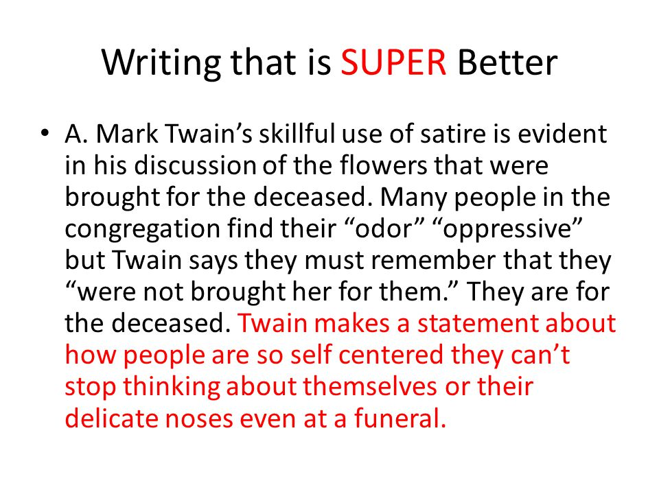 Writing that is SUPER Better A. Mark Twains skillful use of satire is evident in his discussion of the flowers that were brought for the deceased. Man