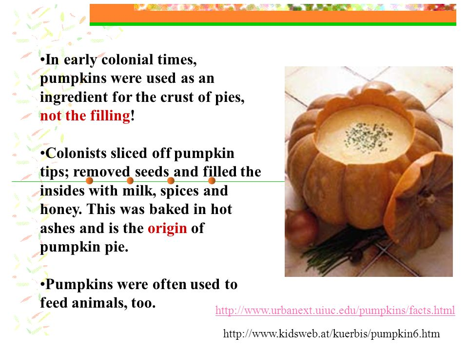 In early colonial times, pumpkins were used as an ingredient for the crust of pies, not the filling.
