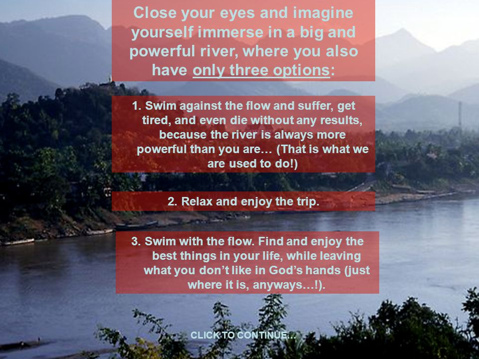Close your eyes and imagine yourself immerse in a big and powerful river, where you also have only three options: 1.