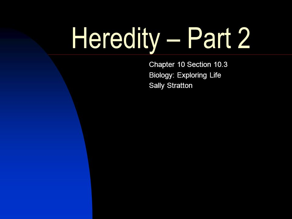 Heredity – Part 2 Chapter 10 Section 10.3 Biology: Exploring Life Sally Stratton