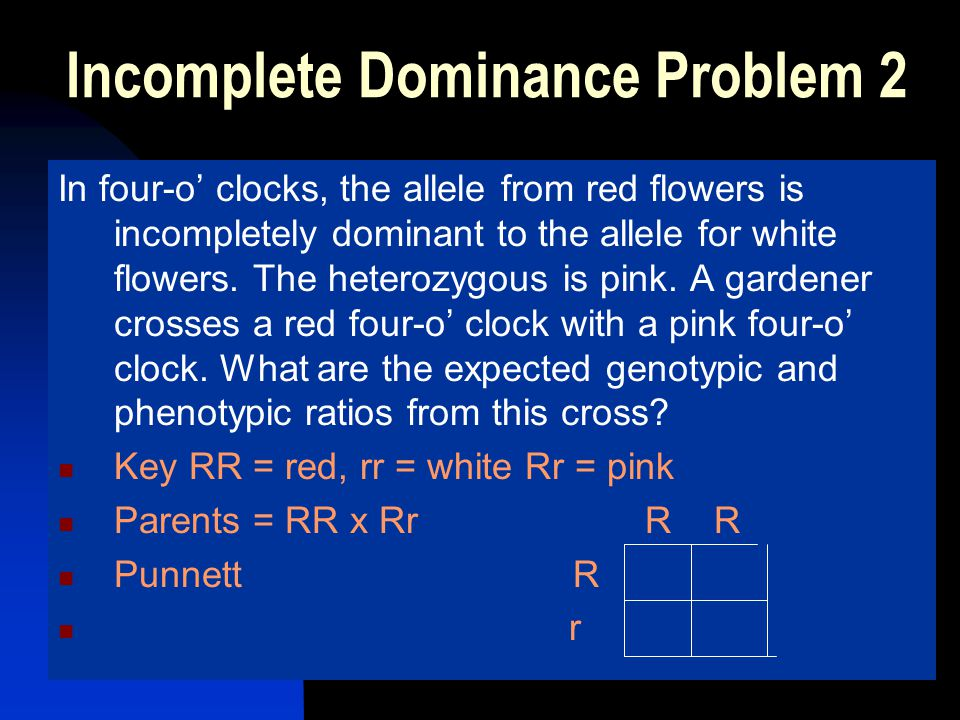 Incomplete Dominance Problem 2 In four-o clocks, the allele from red flowers is incompletely dominant to the allele for white flowers. The heterozygou
