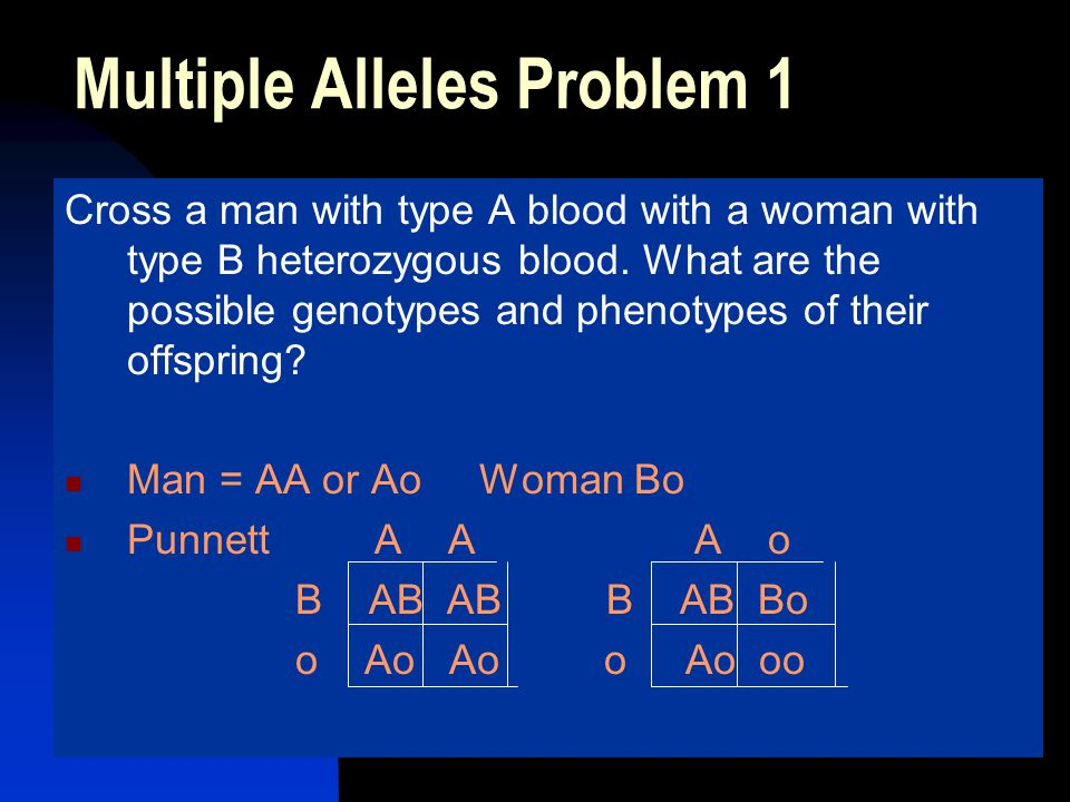 Multiple Alleles Problem 1 Cross a man with type A blood with a woman with type B heterozygous blood. What are the possible genotypes and phenotypes o