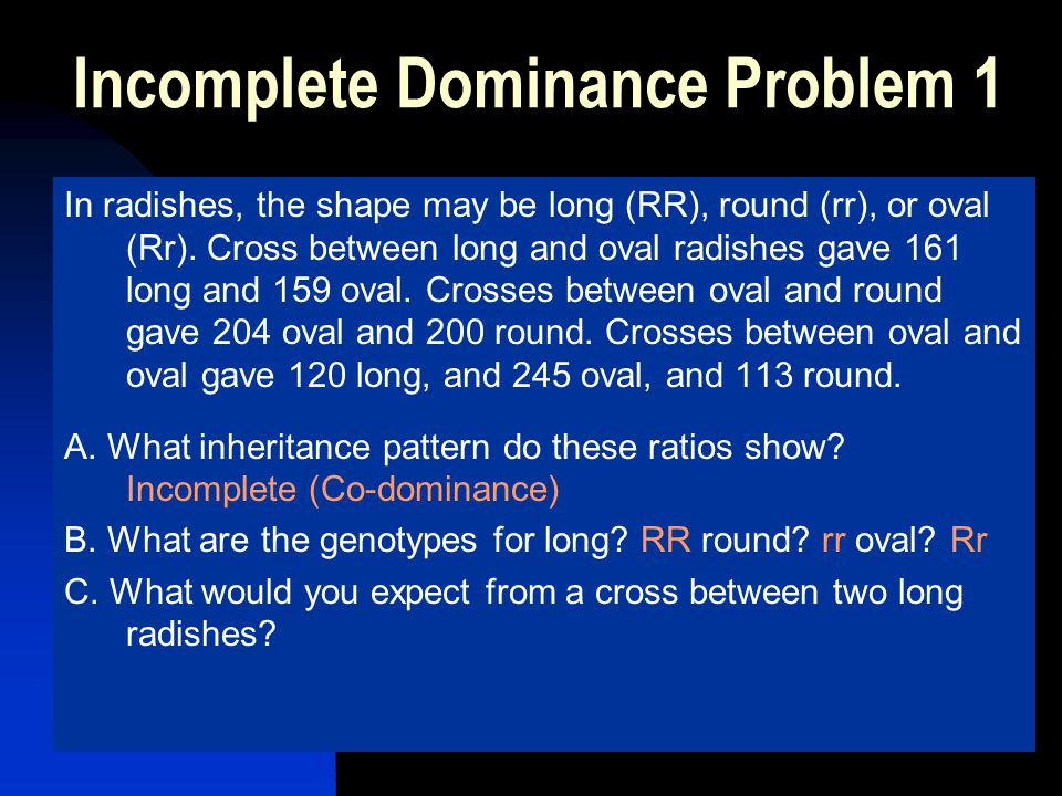 Incomplete Dominance Problem 1 In radishes, the shape may be long (RR), round (rr), or oval (Rr). Cross between long and oval radishes gave 161 long a